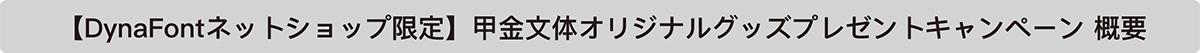 【DynaFontネットショップ限定】甲金文体オリジナルグッズプレゼントキャンペーン 概要